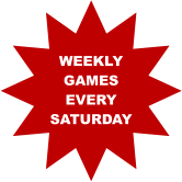 WEEKLY GAMES EVERY  SATURDAY